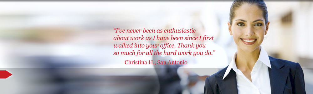 I've never been as enthusiastic about work as I have been since I first walked into your office. Thank you so much for all the hard work you do. Christina H., San Antonio